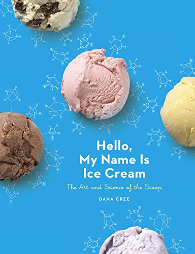 Hello, My Name Is Ice Cream: The Art and Science of the Scoop by Dana Cree