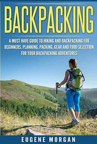 Backpacking: A Must Have Guide to Hiking and Backpacking for Beginners. Planning, Packing, Gear and Food Selection for Your Backpacking Adventures.