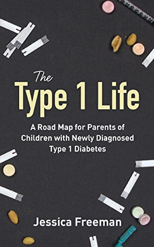 The Type 1 Life: A Road Map for Parents of Children with Newly Diagnosed Type 1 Diabetes