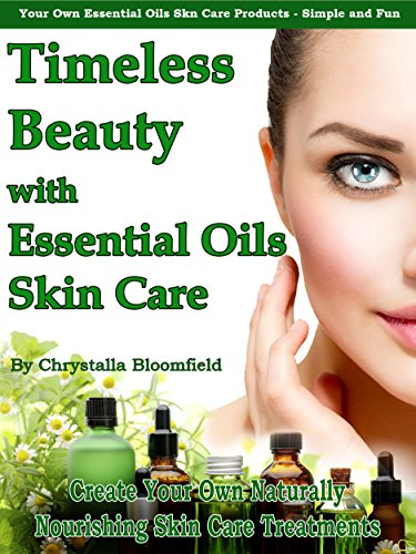 Timeless Beauty with Essential Oils Skin Care: Create Your Own Naturally Nourishing Essential Oils Skin Care Blends