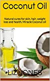 Coconut Oil: Natural cures for skin, hair, weight loss and health. Miracle Coconut oil