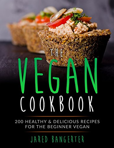 Vegan Cookbook: 200 Healthy & Delicious Recipes For The Beginner Vegan by Jared Bangerter