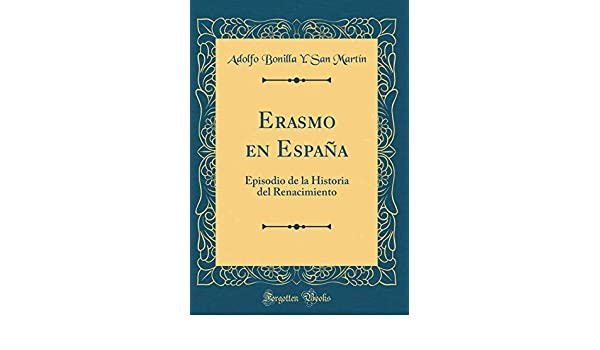 Erasmo en España: Episodio de la Historia del Renacimiento Classic Reprint: Amazon.es: Martín, Adolfo Bonilla Y. San: Libros