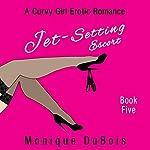 Jet-Setting Escort: A Curvy Girl Erotic Romance (Book 5) | Monique DuBois