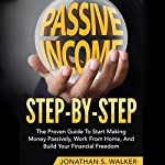 Passive Income Step by Step: The Proven Guide to Start Making Money Passively, Work from Home, and Build Your Financial Freedom   Jonathan S. Walker