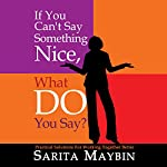 If You Can't Say Something Nice, What Do You Say?: Practical Solutions for Working Together Better  | Sarita Maybin