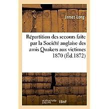 Rapport de la répartition des secours faite par la Société anglaise des amis Quakers aux: victimes innocentes de la guerre en France 1870-1871 : précédé d'une esquisse de l'origine