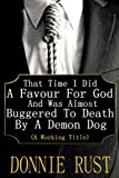 That Time I Did A Favour For God And Was Almost Buggered To Death By A Demon Dog: (A Working Title) (Volume 1)
