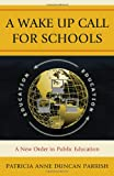 A Wake Up Call for Schools: A New Order in Public Education, Patricia Anne Duncan Parrish, 1607097052