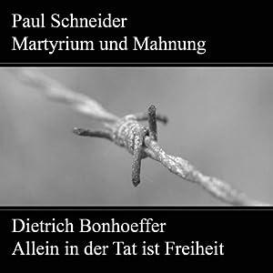Paul Schneider - Martyrium und Mahnung / Dietrich Bonhoeffer - Allein in der Tat ist Freiheit Hörspiel