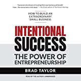 Intentional Success: The Power of Entrepreneurship--How to Build an Extraordinary Small Business