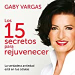 Los 15 secretos para rejuvenecer [The 15 Secrets to Rejuvination]: La verdadera antiedad está en tus células [True Antiaging Is in Your Cells] | Gaby Vargas