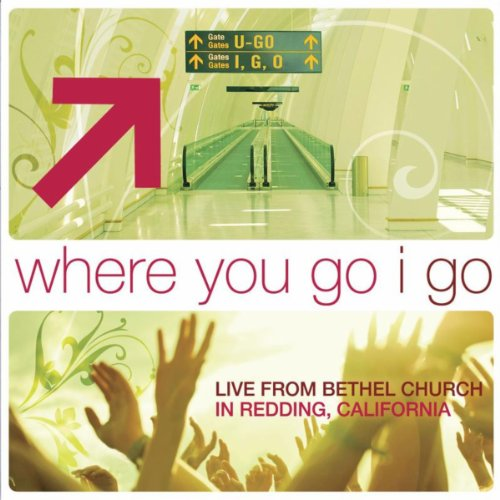 Where You Go I Go: Live From Bethel Church In Redding, - Bethel Music Church