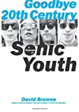 Front cover for the book Goodbye 20th Century: A Biography of Sonic Youth by David Browne