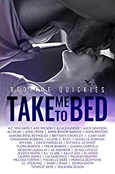 Take Me To Bed: Bedtime Quickies Collection by [Grayson, Alex, Gabriela, Gianna, Dawes, Lauren, Williams, A.C., Wilson, A.M., Alexander, AJ, Dean, Ali, Rose, Amali, Barker, Anna Bishop, Reynolds, Aurora Rose, Anna Brooks, Brittany Crowley, Cary Hart, Cassandra Robbins, Claire C. Riley, Danielle Norman, DM Earl, Erica Marselas, Esther E. Schmidt, Flora Burgos, Freya Barker, Heidi McLaughlin, HL Nighbor, JD Hollyfield, Jessica Marin, K.L. Clare, Kally Ash, KL Donn, Lia Fairchild, Meagan Brandy, Melissa Toppen, Michelle Dare, Monica DeSimone, S.L. Sterling, S.R. Grey, Shari J. Ryan, Sienna Snow, Tempest Skye, Yolanda Olson]