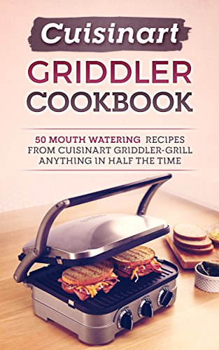 Cuisinart Griddler Cookbook: 50 Mouth Watering Recipes From Cuisinart Griddler-Grill Anything In Half The Time by Kathryn Quella