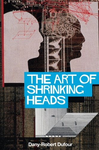 The Art of Shrinking Heads: The New Servitude of the Liberated in the Era of Total Capitalism