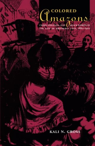 Colored Amazons: Crime, Violence, and Black Women in the City of Brotherly Love, 1880-1910