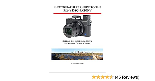 Photographers Guide to the Sony DSC-RX100 V: Getting the Most from Sonys Pocketable Digital Camera See more
