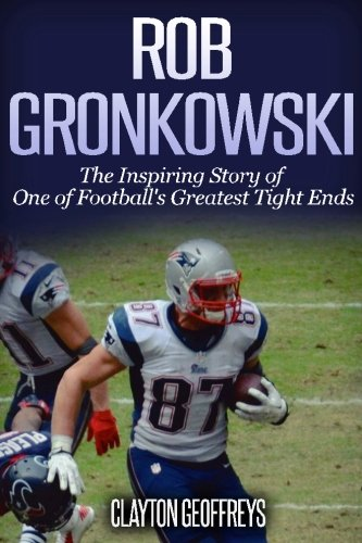 Rob Gronkowski  The Inspiring Story Of One Of Footballs Greatest Tight Ends  Football Biography Books