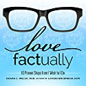 Love Factually: 10 Proven Steps from I Wish to I Do Audiobook by Duana C. Welch, Ph.D. Narrated by Duana C. Welch, Ph.D.