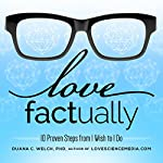 Love Factually: 10 Proven Steps from I Wish to I Do | Duana C. Welch Ph.D.