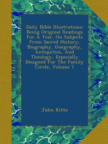 Download Daily Bible Illustrations: Being Original Readings For A Year, On Subjects From Sacred History, Biography, Goegraphy, Antiquities, And Theology, Especially Designed For The Family Circle, Volume 7 pdf epub