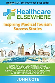 Healthcare Elsewhere: Inspiring Medical Tourism Success Stories | What You Can Learn From These 21 People Who Got Their Medical Care Abroad That Will Save You Time, Money and Quite Possibly Your Life by [Cote, John]