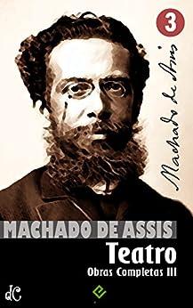 Obras Completas de Machado de Assis III: Teatro Completo (Edição Definitiva) por [Machado de Assis]