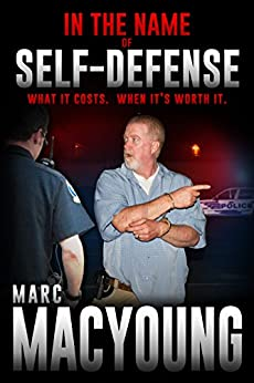 In the Name of Self-Defense:: What it costs. When it's worth it by [MacYoung, Marc]