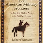The American Military Frontiers: The United States Army in the West, 1783-1900 (Histories of the American Frontier) | Robert Wooster