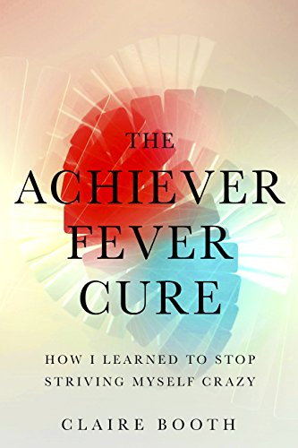 The Achiever Fever Cure: How I Learned to Stop Striving Myself Crazy