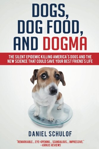 Dogs, Dog Food, and Dogma: The Silent Epidemic Killing America's Dogs and the New Science That Could Save Your Best Friend's Life (Your Dog's Best Friend)