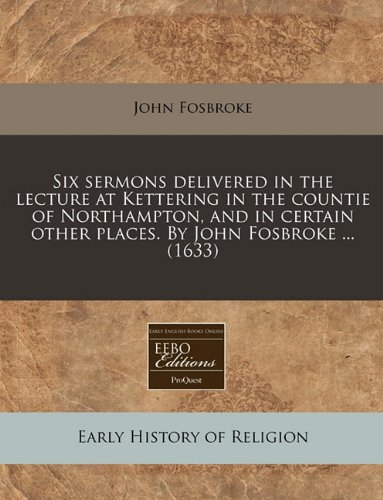 Six sermons delivered in the lecture at Kettering in the countie of Northampton, and in certain other places. By John Fosbroke ... (1633) pdf epub