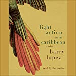 Light Action in the Caribbean: Stories | Barry Lopez
