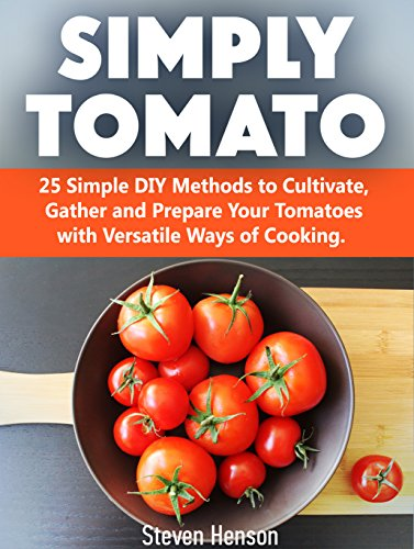 Simply Tomato: 25 Simple DIY Methods to Cultivate, Gather and Prepare Your Tomatoes with Versatile Ways of Cooking (Simply Tomato Books, tomato growing, tomato planting) by [Henson, Steven]