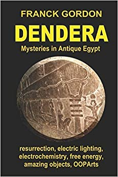 DENDERA: Mysteries in Antique Egypt (Unsolved Mysteries - Amazing Objects - OOPArts) [4/26/2017] FRANCK GORDON