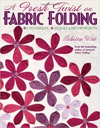 A Fresh Twist on Fabric Folding: 6 Techniques20 Quilt & D,cor Projects