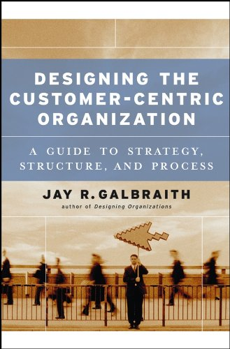 Designing the Customer-Centric Organization: A Guide to Strategy, Structure, and - Organization Customer Centric