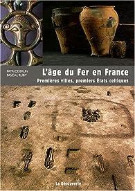L'âge du Fer en France : Premières villes, premiers Etats celtiques par Patrice Brun