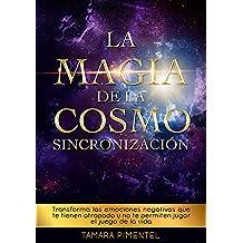 La Magia de la Cosmo Sincronización: Transforma las emociones negativas que te tienen atrapado y no te permiten jugar el juego de la vida