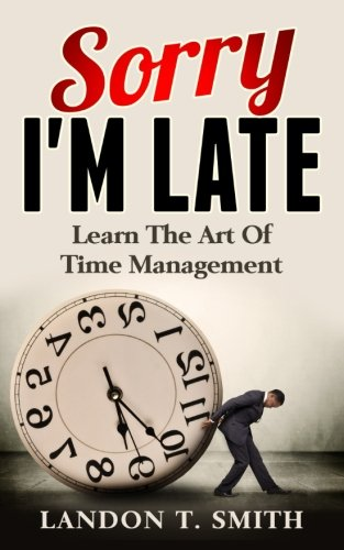 Sorry I'm Late: Learn The Art Of Time Management