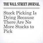 Stock Picking Is Dying Because There Are No More Stocks to Pick | Jason Zweig
