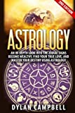 Astrology: An In-Depth Look Into The Zodiac Signs: Become Wealthy, Find Your True Love, And Master Your Destiny Using Astrology