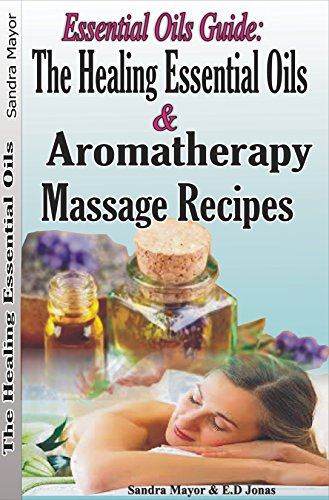 Essential oils Guide: The Healing Essential Oils and Aromatherapy Massage Recipes: Alternative Medicine and Herbal Remedies to Cure; Rheumatoid Arthritis, ... pain, Depression, Fatigue, Inflammation by [Mayor, Sandra, Jonas, E.D]