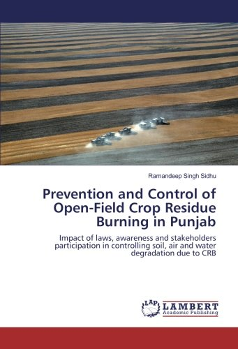 Prevention and Control of Open-Field Crop Residue Burning in Punjab: Impact of laws, awareness and stakeholders participation in controlling soil, air and water degradation due to CRB ebook