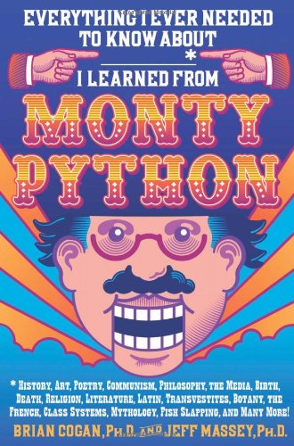 Everything-I-Ever-Needed-to-Know-About--I-Learned-from-Monty-Python-History-Art-Poetry-Communism-Philosophy-the-Media-Birth-Death--Mythology-Fish-Slapping-and-Many-More