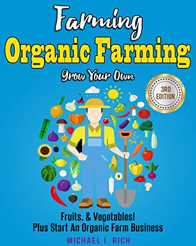 Farming: Organic Farming - Grow Your Own: Fruits, & Vegetables! Plus Start An Organic Farm Business. (Green Living, Homesteading, Self Sufficiency) by [Rich, Michael I.]