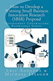 How to Develop a Winning Small Business Innovation Research (SBIR) Proposal: Government Contracting Knowledge Series