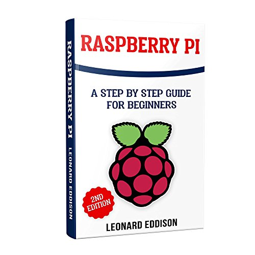 Raspberry Pi: A Step By Step Guide For Beginners (Master The Boards Step 3 New Edition)